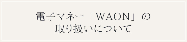 電子マネー「WAON」の取り扱いについて
